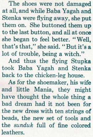 The shoes were not damaged at all, and while Baba Yagah and Stenka were flying away, she put them on. She buttoned them up to the last button, and all at once she began to feel better. 'Well, that's that,' she said. 'But it's a lot of trouble, being a witch.' And thus the flying Stupka took Baba Yagah and Stenka back to the chicken-leg house. As for the shoemaker, his wife and little Mania, they might have thought the whole thing a bad dream had it not been for the new dress with ten strings of beads, the new set of tools and the sunduk full of fine colored leathers.
